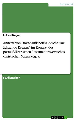 Annette von Droste-Hülshoffs Gedicht 'Die ächzende Kreatur' im Kontext des postaufklärerischen Restaurationsversuches christlicher Naturexegese (German Edition)