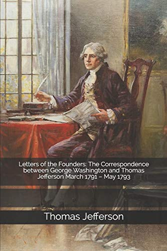 Letters of the Founders: The Correspondence between George Washington and Thomas Jefferson March 1791 – May 1793