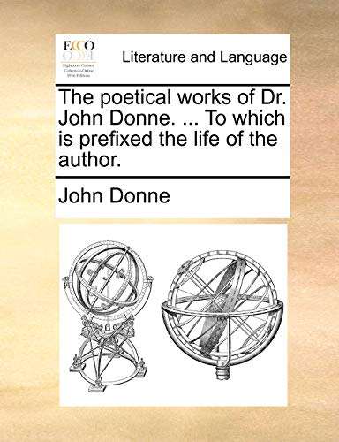 The Poetical Works of Dr. John Donne. ... to Which Is Prefixed the Life of the Author.
