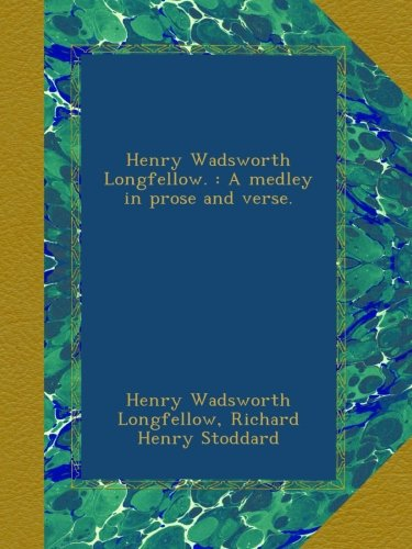 Henry Wadsworth Longfellow. : A medley in prose and verse.